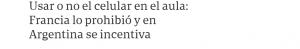 Usar o no el celular en el aula_ Francia lo prohibió y en Argentina se incentiva